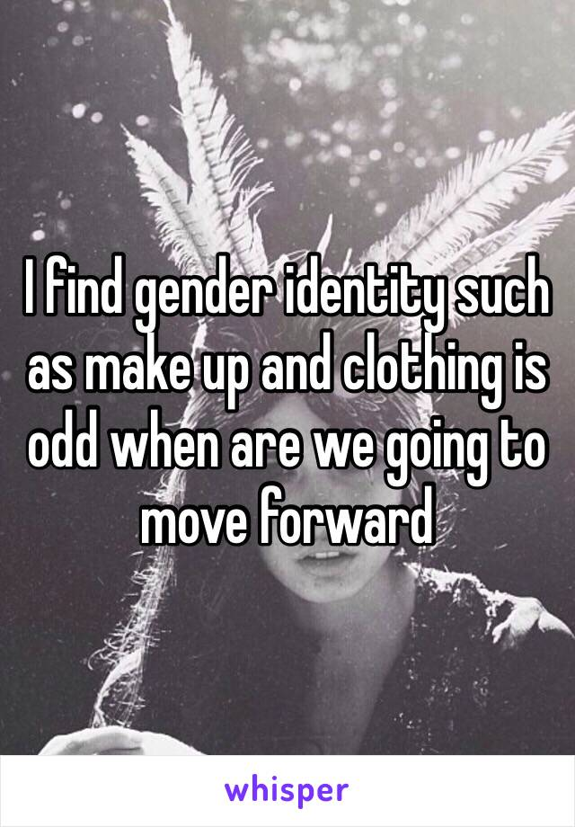 I find gender identity such as make up and clothing is odd when are we going to move forward