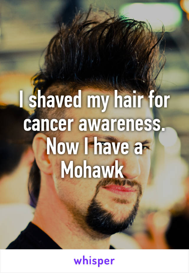I shaved my hair for cancer awareness. Now I have a Mohawk