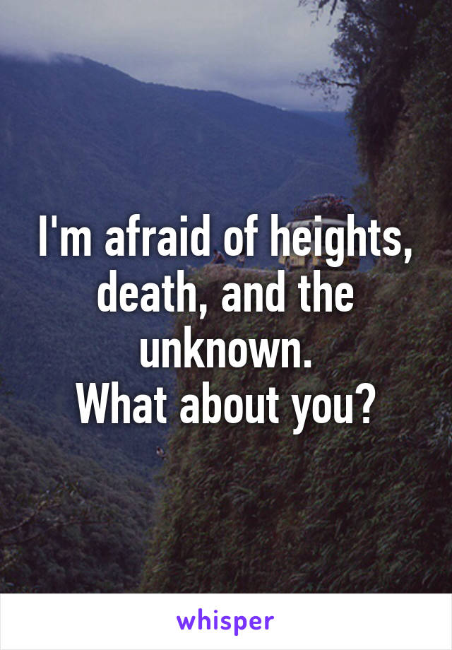 I'm afraid of heights, death, and the unknown. What about you?