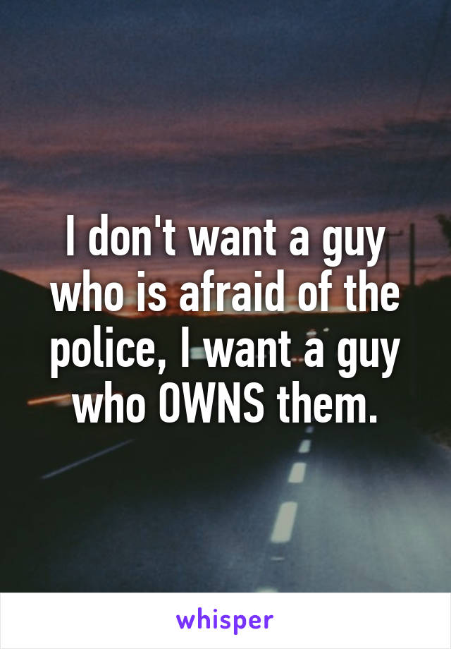 I don't want a guy who is afraid of the police, I want a guy who OWNS them.