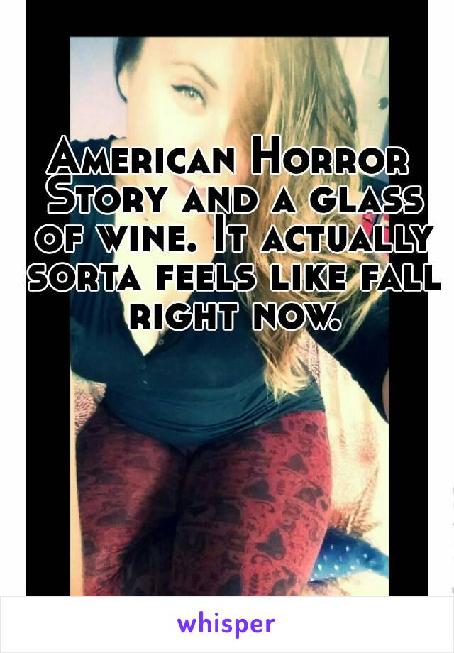 American Horror Story and a glass of wine. It actually sorta feels like fall right now.