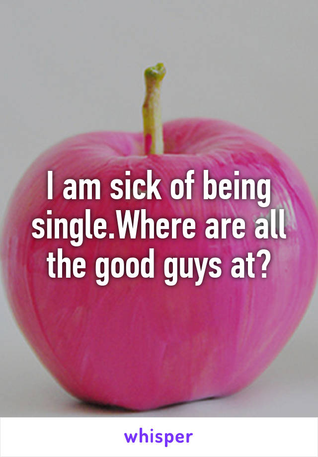 I am sick of being single.Where are all the good guys at?