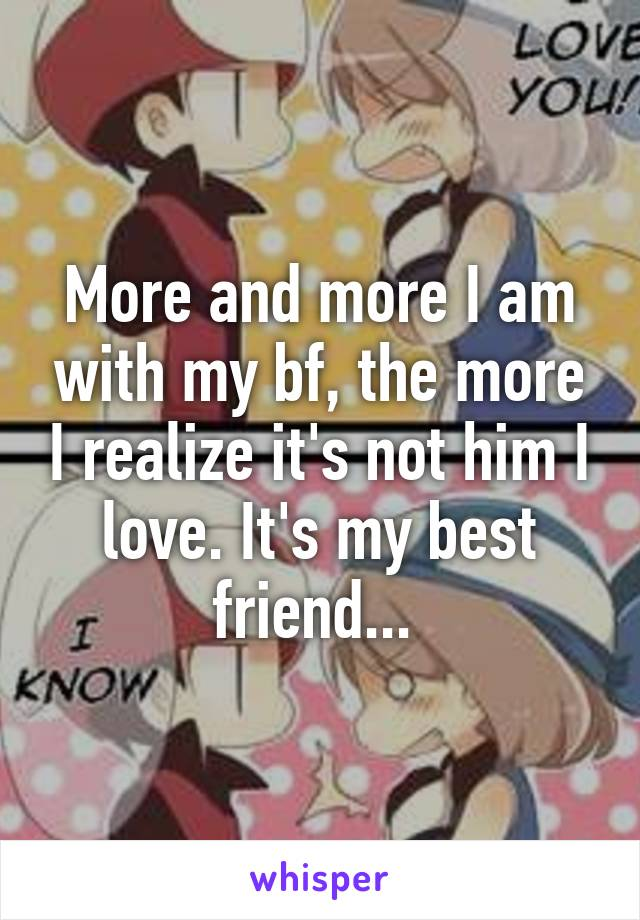 More and more I am with my bf, the more I realize it's not him I love. It's my best friend...