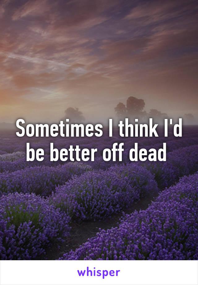 Sometimes I think I'd be better off dead