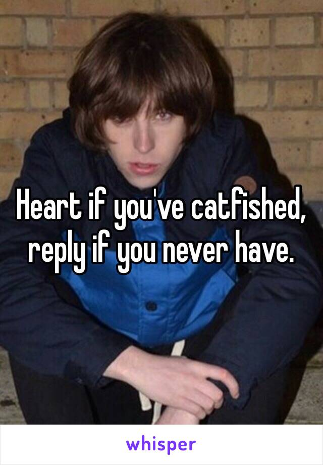 Heart if you've catfished, reply if you never have.