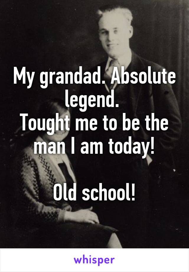 My grandad. Absolute legend.  Tought me to be the man I am today!  Old school!