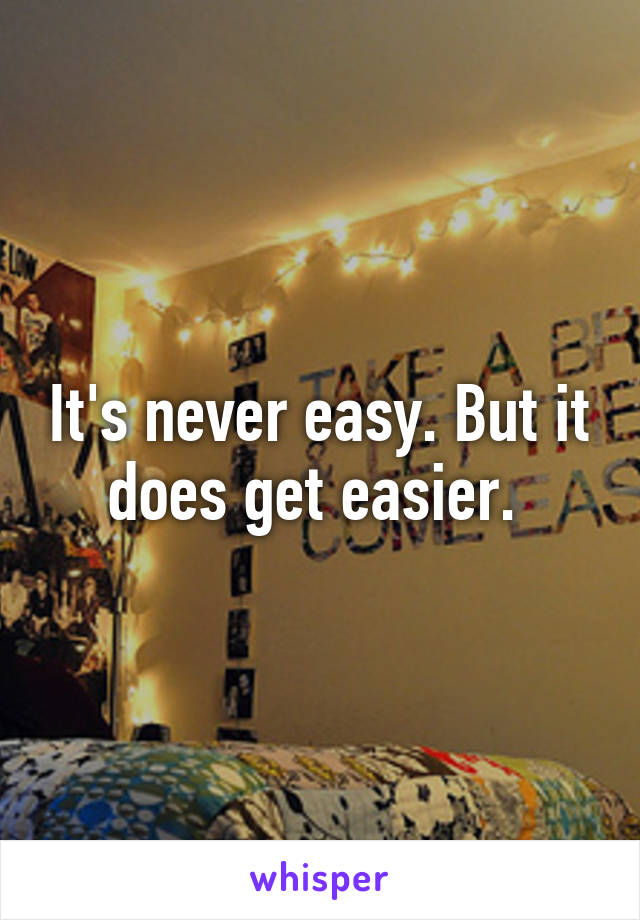 It's never easy. But it does get easier.
