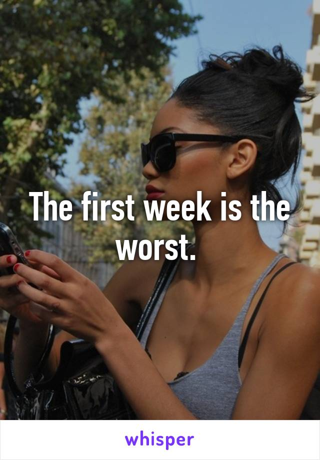 The first week is the worst.