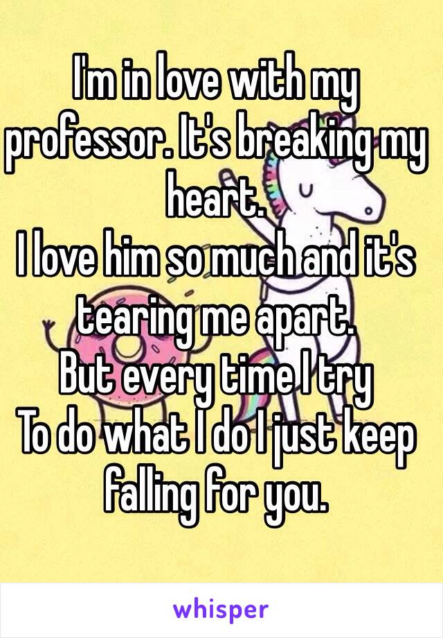 I'm in love with my professor. It's breaking my heart.  I love him so much and it's tearing me apart.  But every time I try To do what I do I just keep falling for you.