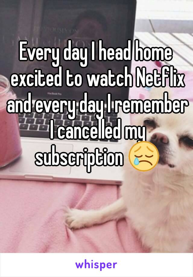 Every day I head home excited to watch Netflix and every day I remember I cancelled my subscription 😢