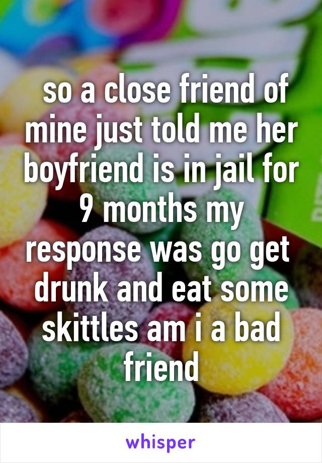 so a close friend of mine just told me her boyfriend is in jail for 9 months my response was go get  drunk and eat some skittles am i a bad friend