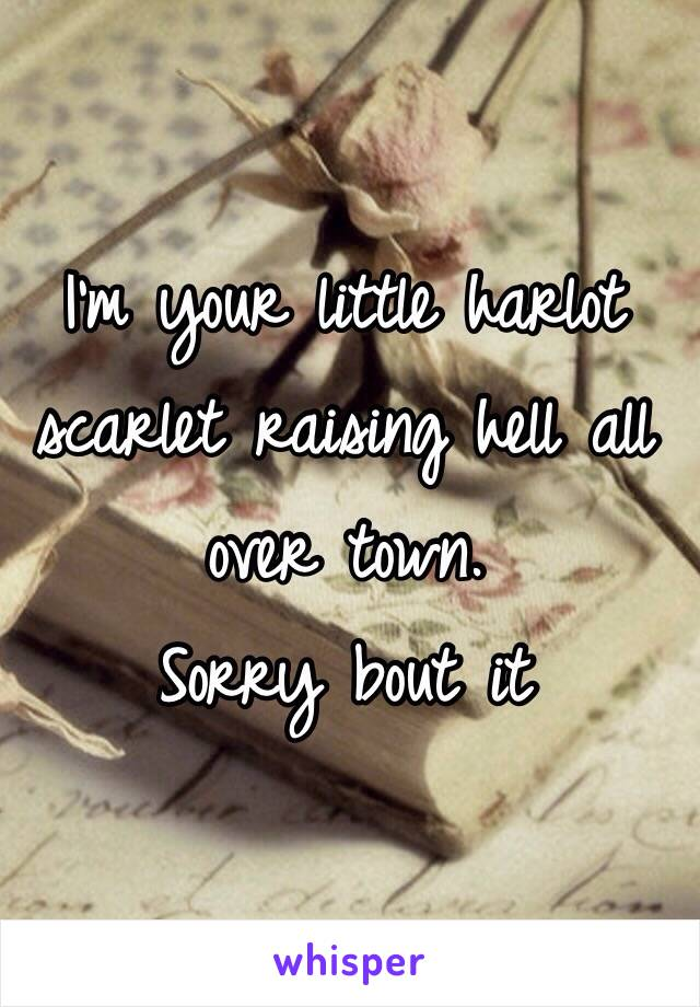 I'm your little harlot scarlet raising hell all over town.  Sorry bout it