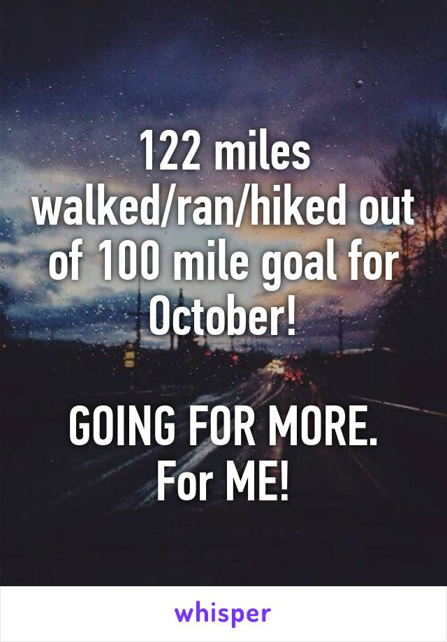 122 miles walked/ran/hiked out of 100 mile goal for October!  GOING FOR MORE. For ME!