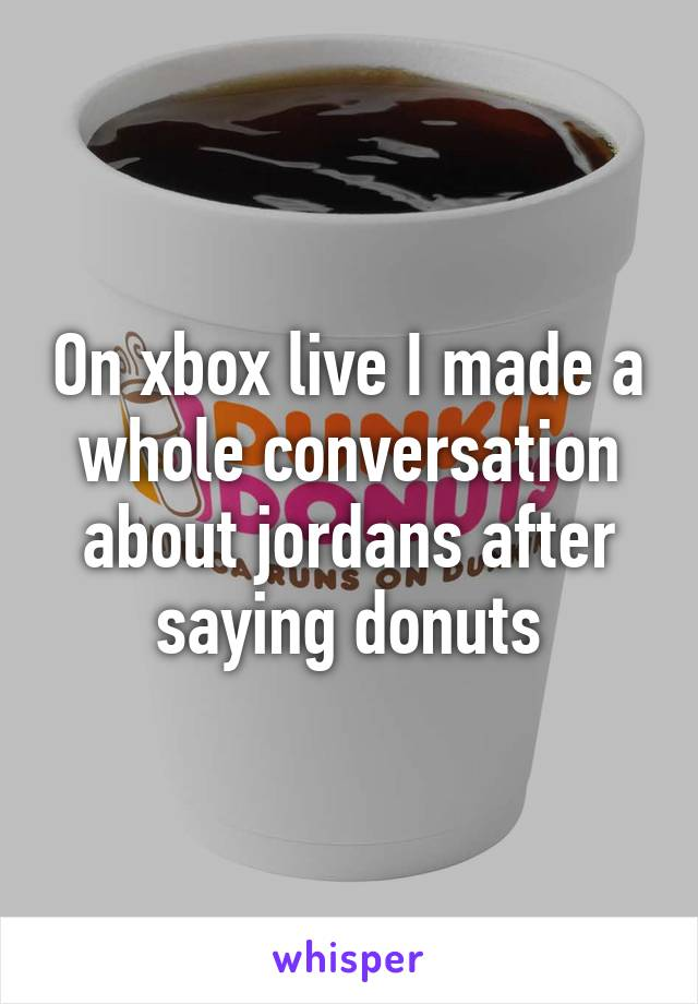 On xbox live I made a whole conversation about jordans after saying donuts