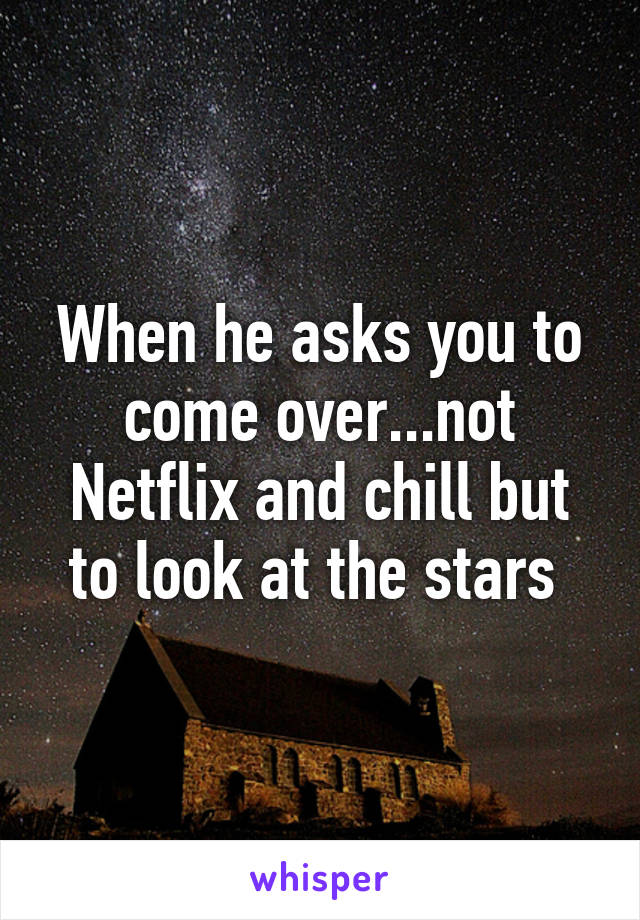 When he asks you to come over...not Netflix and chill but to look at the stars