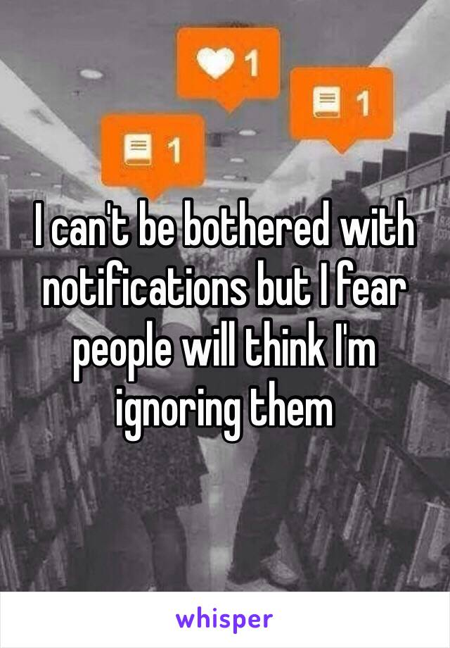 I can't be bothered with notifications but I fear people will think I'm ignoring them