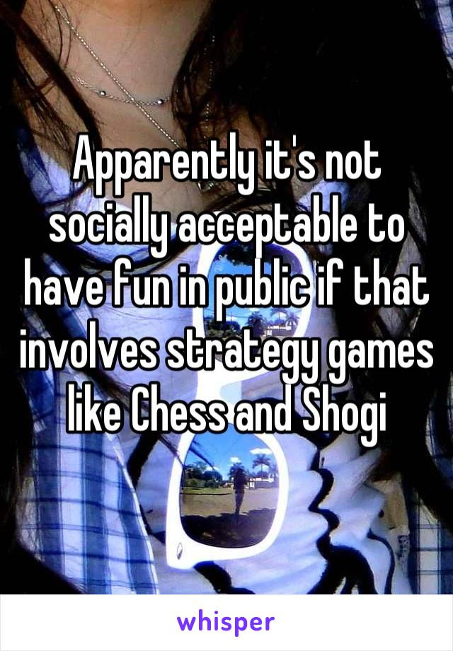 Apparently it's not socially acceptable to have fun in public if that involves strategy games like Chess and Shogi