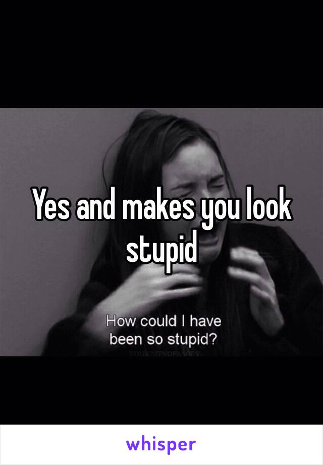 Yes and makes you look stupid