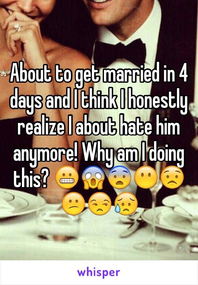 About to get married in 4 days and I think I honestly realize I about hate him anymore! Why am I doing this? 😬😱😨😶😟😕😒😥