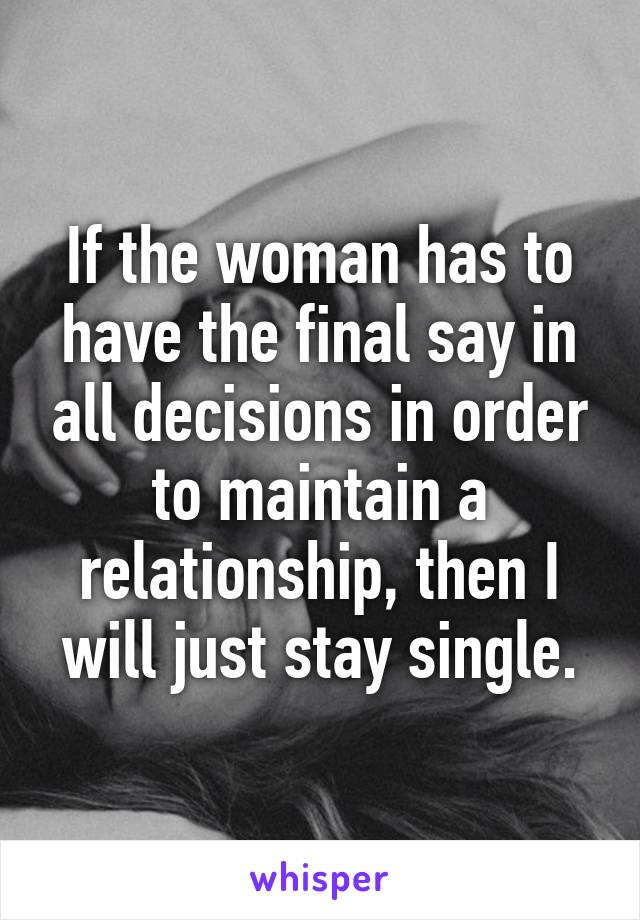 If the woman has to have the final say in all decisions in order to maintain a relationship, then I will just stay single.