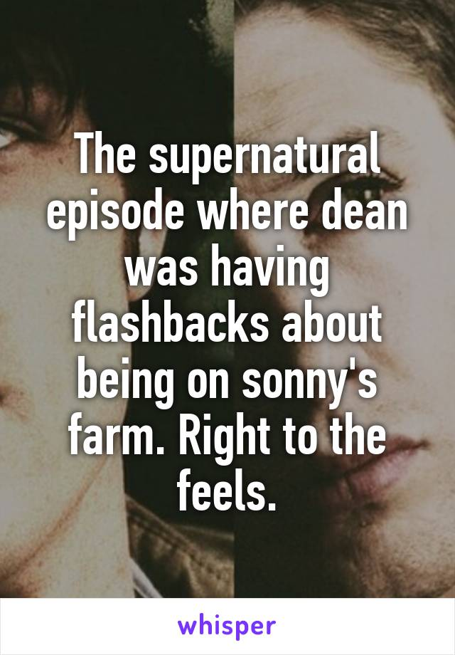 The supernatural episode where dean was having flashbacks about being on sonny's farm. Right to the feels.