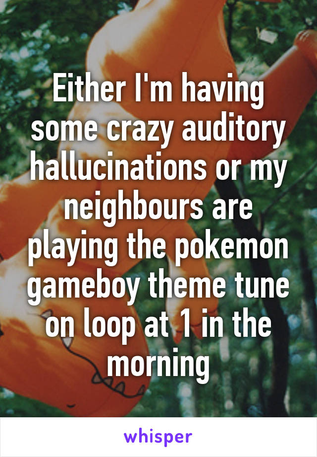 Either I'm having some crazy auditory hallucinations or my neighbours are playing the pokemon gameboy theme tune on loop at 1 in the morning