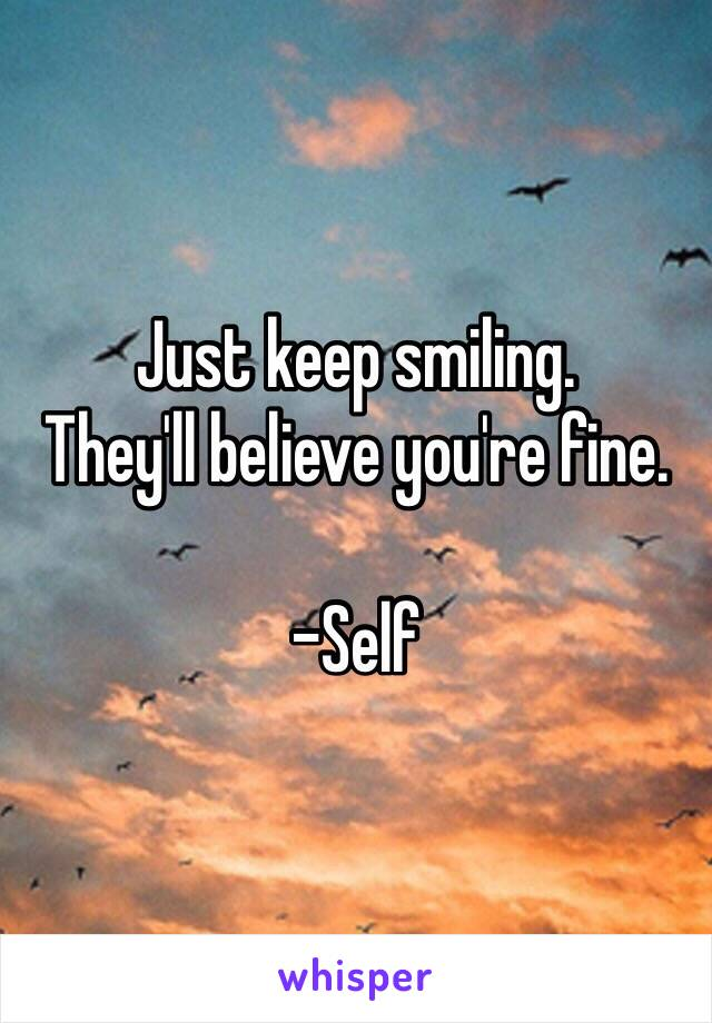 Just keep smiling.  They'll believe you're fine.   -Self