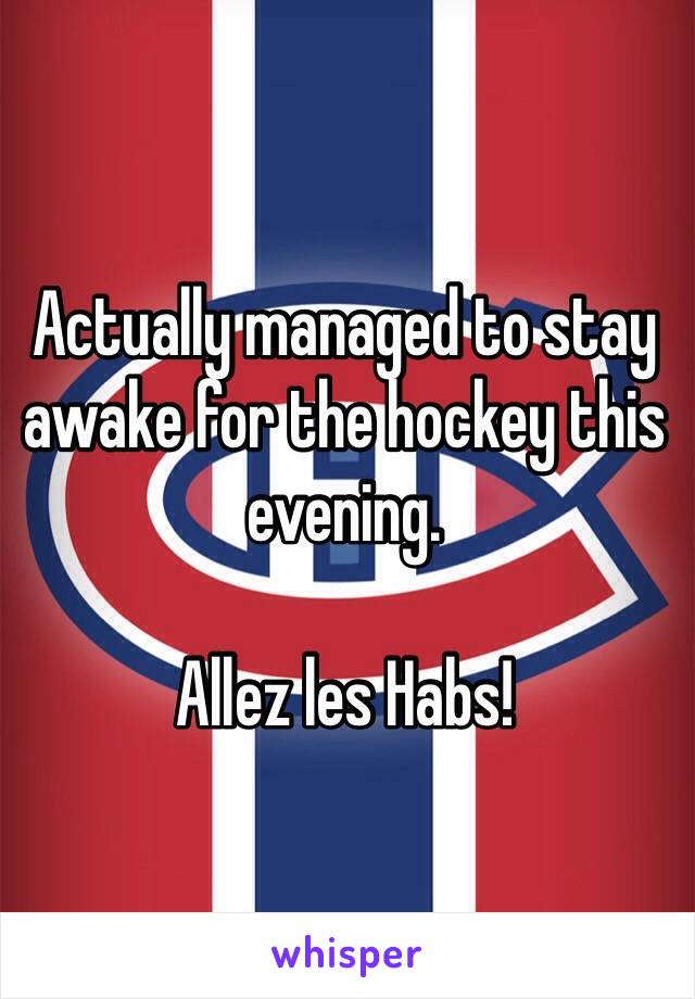 Actually managed to stay awake for the hockey this evening.   Allez les Habs!