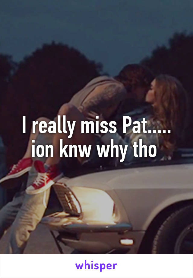 I really miss Pat..... ion knw why tho