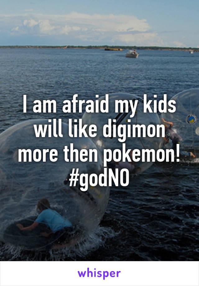 I am afraid my kids will like digimon more then pokemon! #godNO