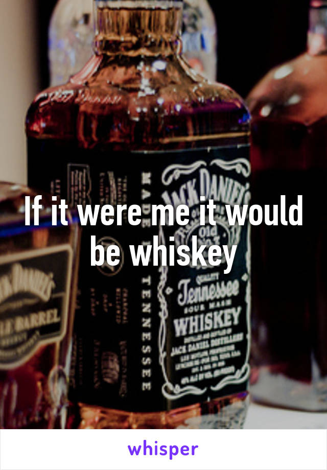 If it were me it would be whiskey