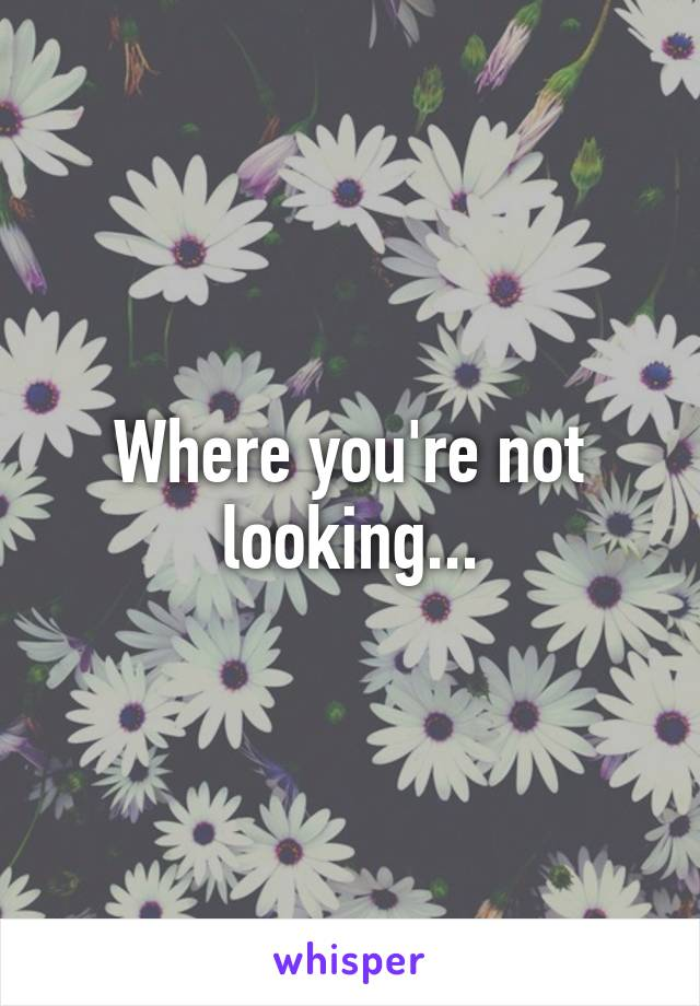 Where you're not looking...