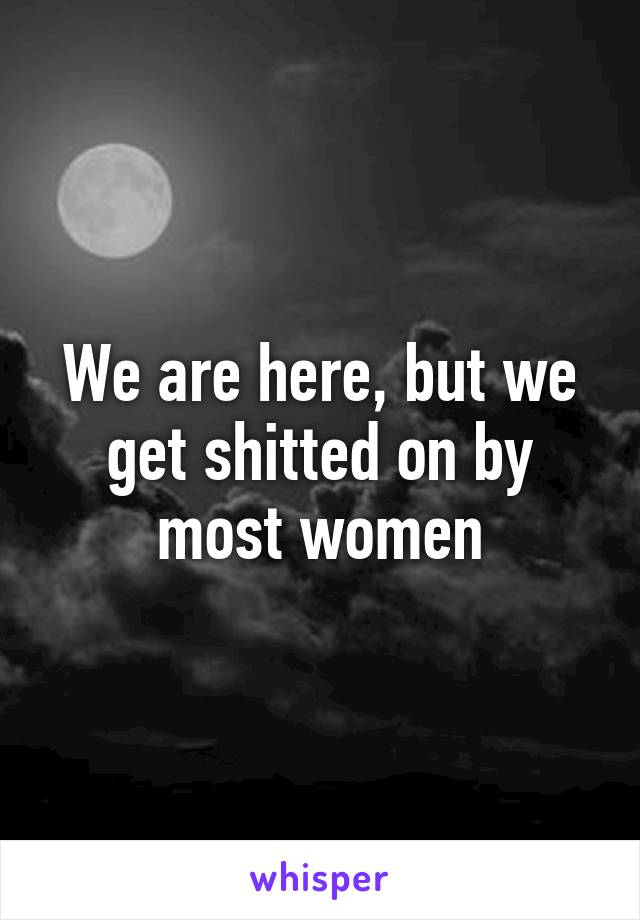 We are here, but we get shitted on by most women