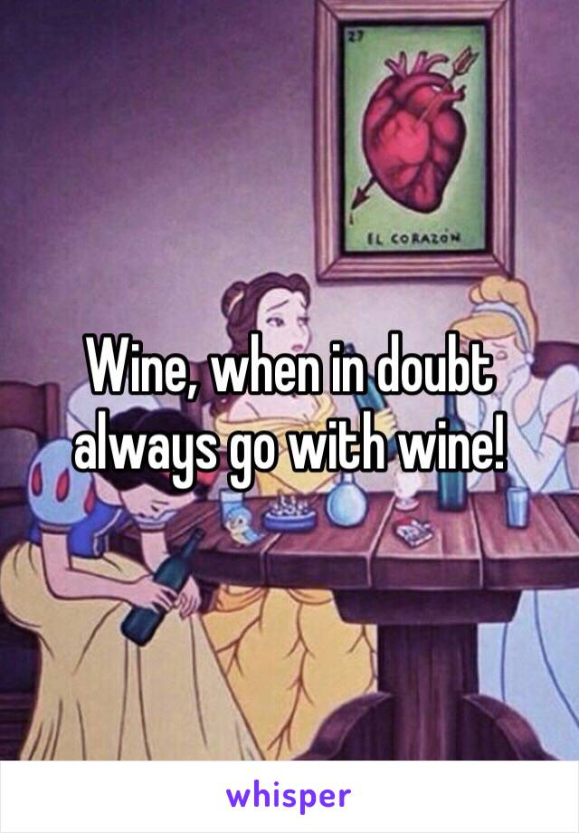 Wine, when in doubt always go with wine!