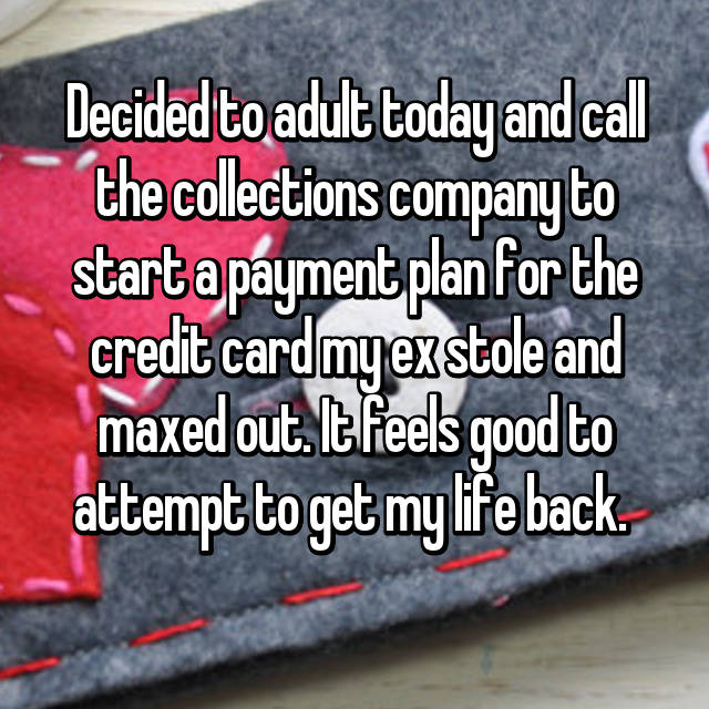 Decided to adult today and call the collections company to start a payment plan for the credit card my ex stole and maxed out. It feels good to attempt to get my life back.