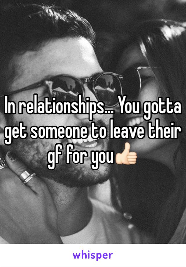 In relationships... You gotta get someone to leave their gf for you👍🏻