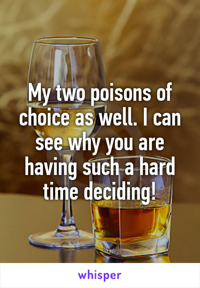 My two poisons of choice as well. I can see why you are having such a hard time deciding!