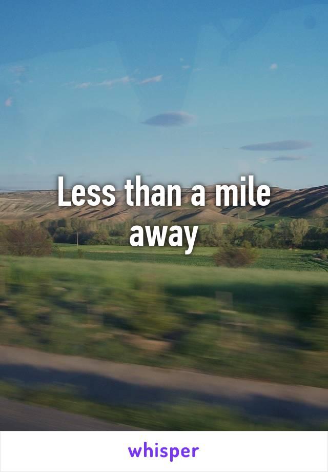 Less than a mile away