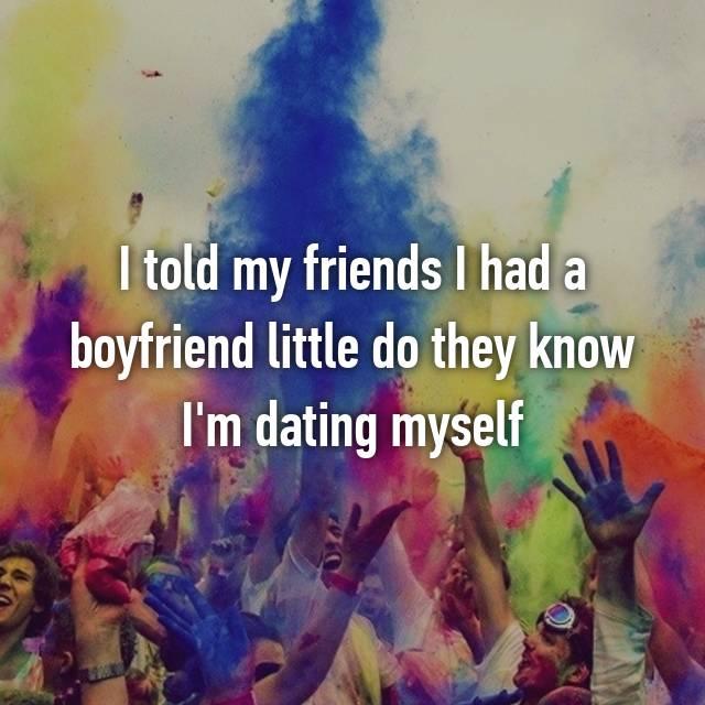 I told my friends I had a boyfriend little do they know I'm dating myself