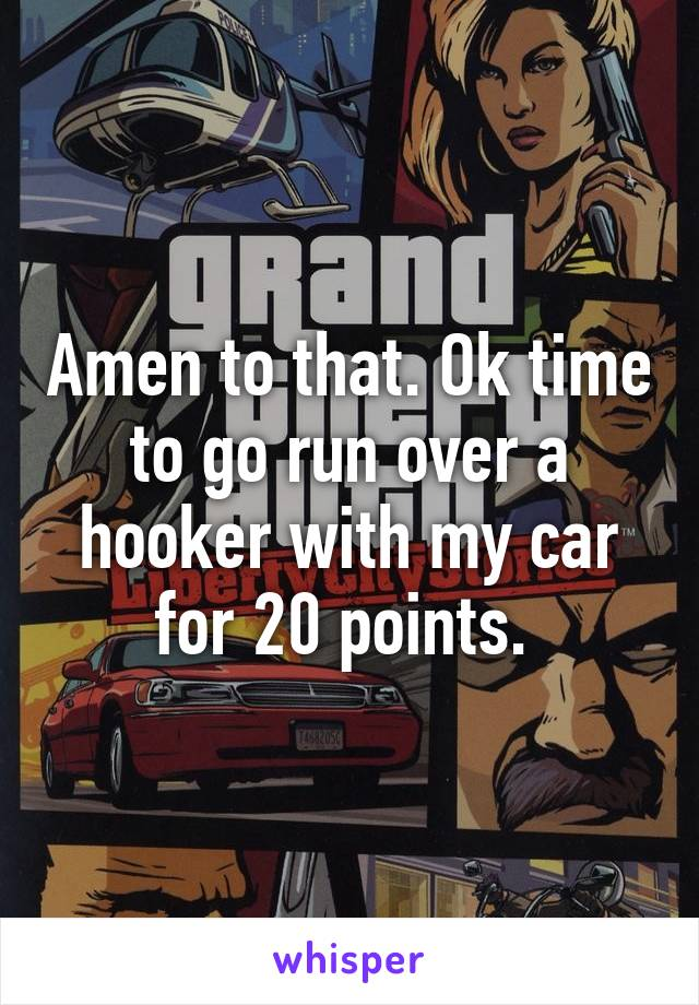 Amen to that. Ok time to go run over a hooker with my car for 20 points.