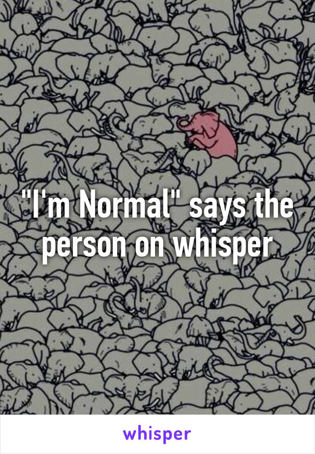 """""""I'm Normal"""" says the person on whisper"""