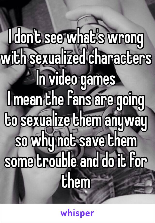 I don't see what's wrong with sexualized characters In video games I mean the fans are going to sexualize them anyway so why not save them some trouble and do it for them