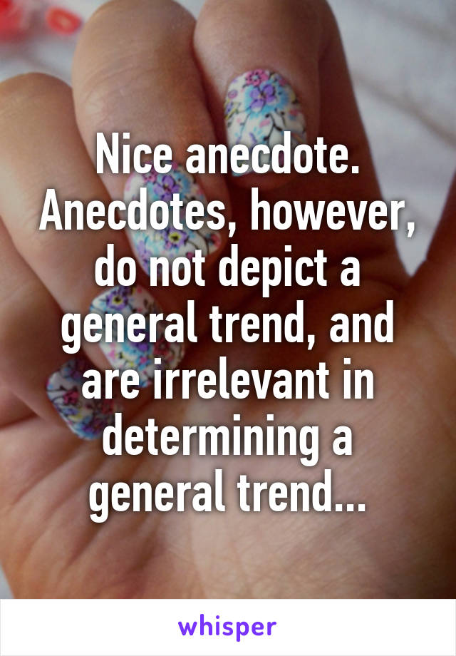 Nice anecdote. Anecdotes, however, do not depict a general trend, and are irrelevant in determining a general trend...