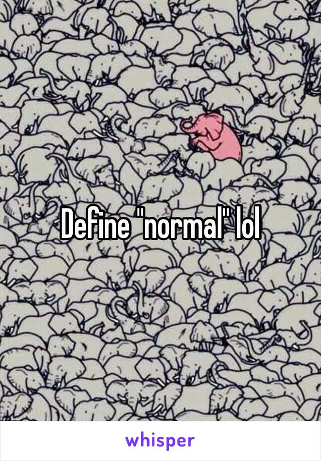 "Define ""normal"" lol"