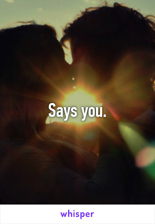 Says you.