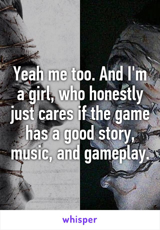 Yeah me too. And I'm a girl, who honestly just cares if the game has a good story, music, and gameplay.