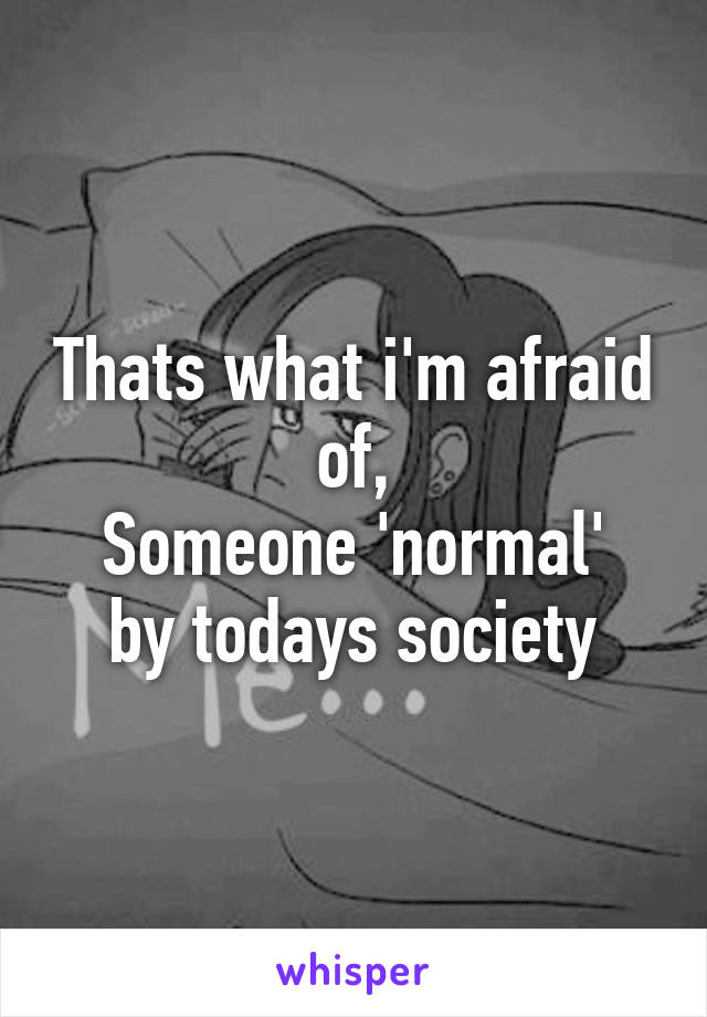 Thats what i'm afraid of, Someone 'normal' by todays society