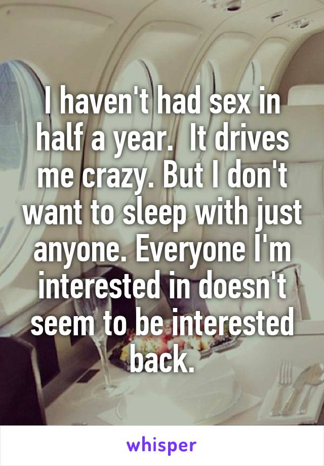 I haven't had sex in half a year.  It drives me crazy. But I don't want to sleep with just anyone. Everyone I'm interested in doesn't seem to be interested back.
