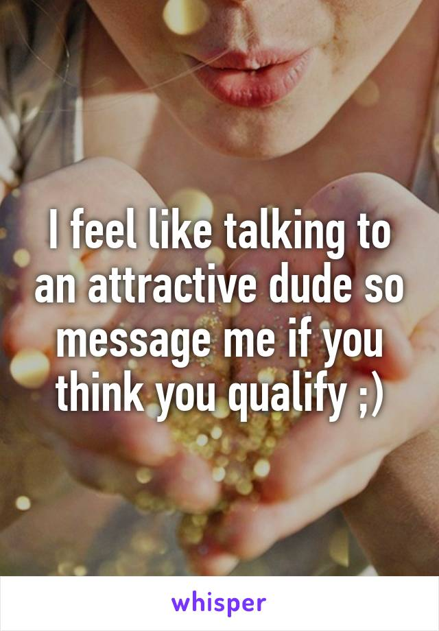 I feel like talking to an attractive dude so message me if you think you qualify ;)