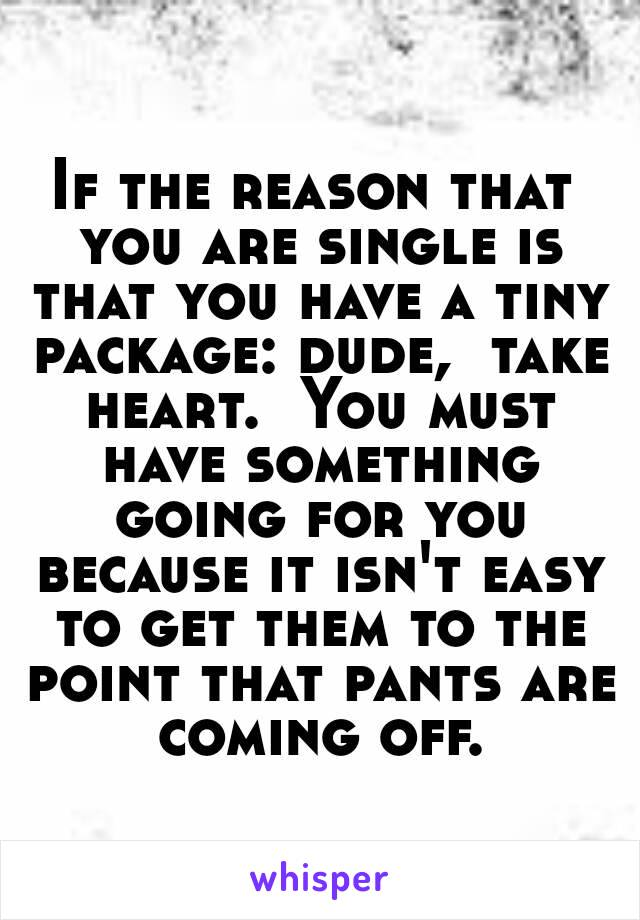 If the reason that you are single is that you have a tiny package: dude,  take heart.  You must have something going for you because it isn't easy to get them to the point that pants are coming off.